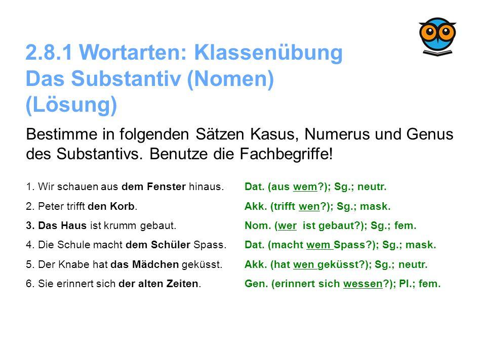 2.8.1 Wortarten: Klassenübung Das Substantiv (Nomen) (Lösung) Bestimme in folgenden Sätzen Kasus, Numerus und Genus des Substantivs. Benutze die Fachb