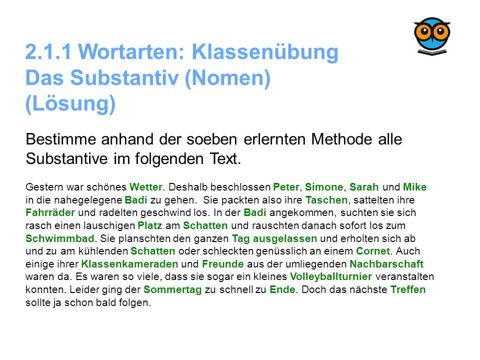 2.1.1 Wortarten: Klassenübung Das Substantiv (Nomen) (Lösung) Bestimme anhand der soeben erlernten Methode alle Substantive im folgenden Text. Gestern