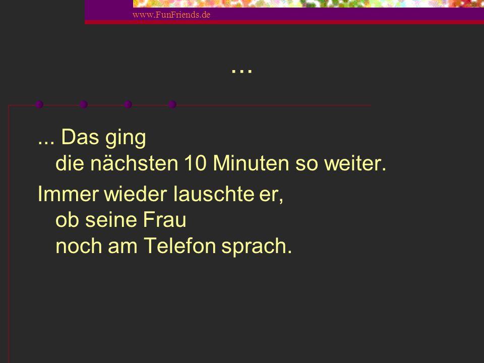 www.FunFriends.de Diesmal...... hob er sein anderes Bein und ließ den heißen, feuchten Dampf ab. Dieser Furz hätte einen Orden verdient! Die Fenster w