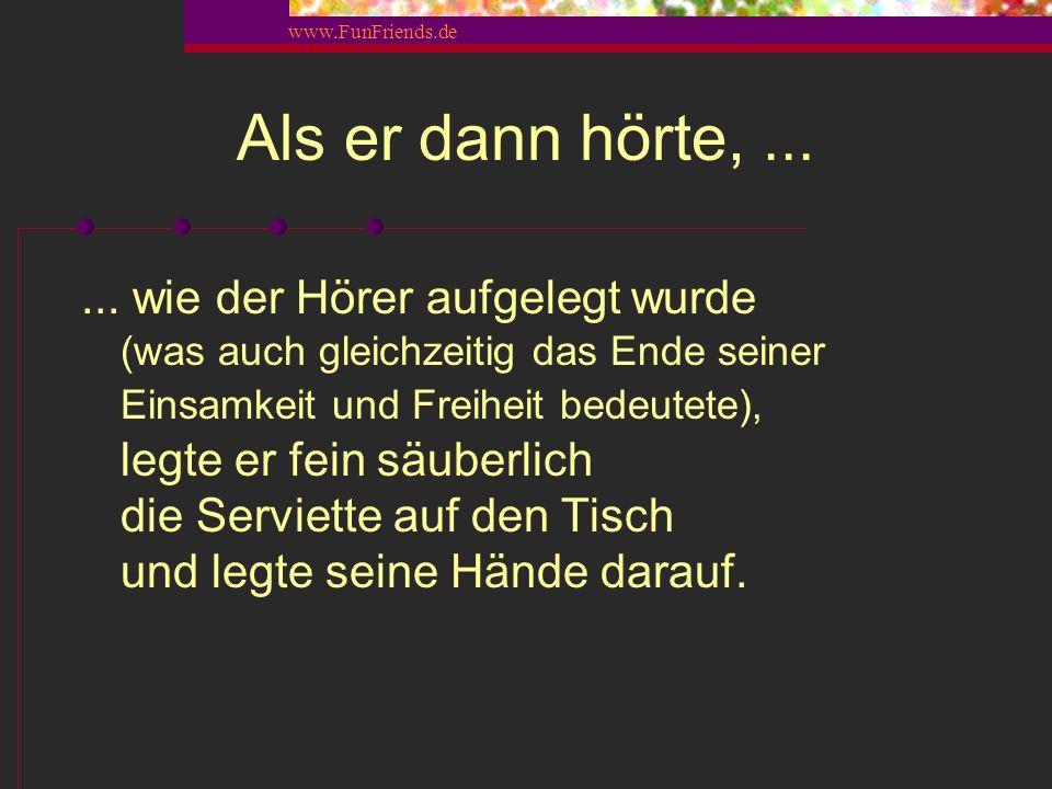 www.FunFriends.de...... Das ging die nächsten 10 Minuten so weiter. Immer wieder lauschte er, ob seine Frau noch am Telefon sprach.