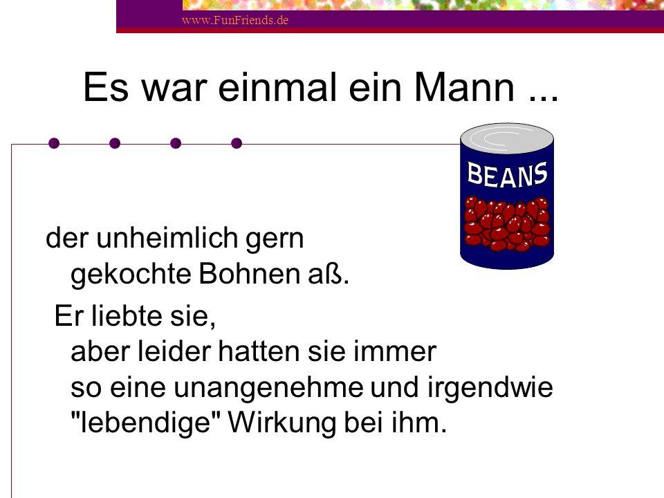 www.FunFriends.de Es war einmal ein Mann...der unheimlich gern gekochte Bohnen aß.