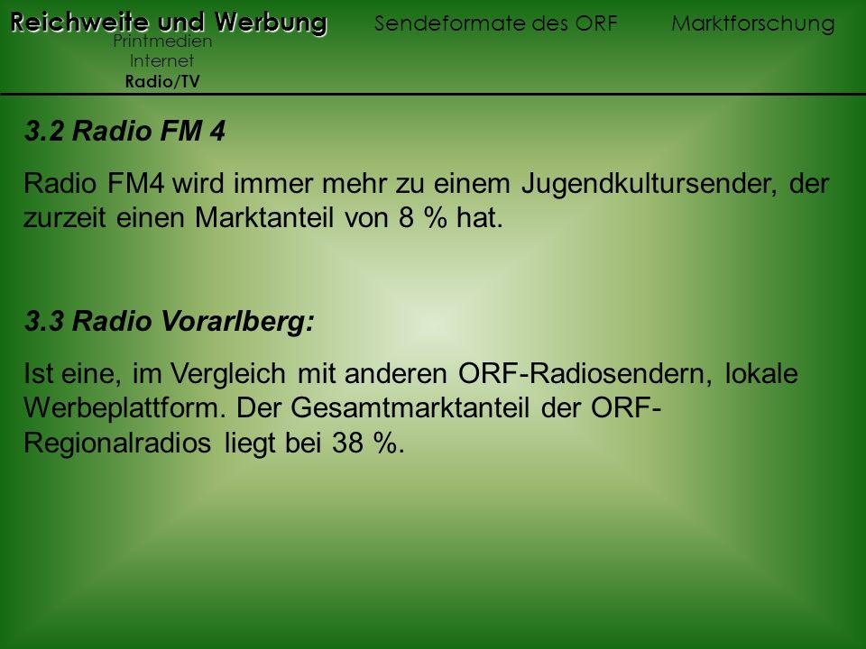 3.2 Radio FM 4 Radio FM4 wird immer mehr zu einem Jugendkultursender, der zurzeit einen Marktanteil von 8 % hat. 3.3 Radio Vorarlberg: Ist eine, im Ve