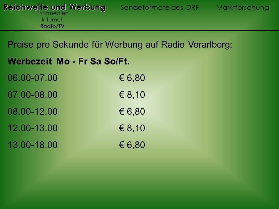 Preise pro Sekunde für Werbung auf Radio Vorarlberg: Werbezeit Mo - Fr Sa So/Ft. 06.00-07.00 6,80 07.00-08.00 8,10 08.00-12.00 6,80 12.00-13.00 8,10 1