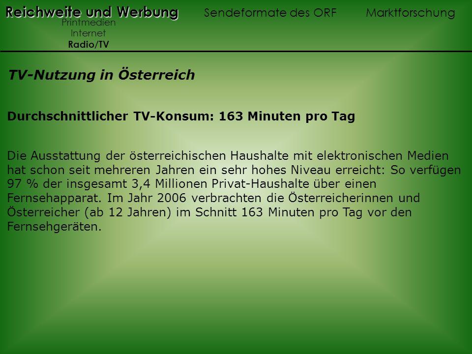 Reichweite und Werbung Reichweite und Werbung Sendeformate des ORF Marktforschung Printmedien Internet Radio/TV TV-Nutzung in Österreich Durchschnittlicher TV-Konsum: 163 Minuten pro Tag Die Ausstattung der österreichischen Haushalte mit elektronischen Medien hat schon seit mehreren Jahren ein sehr hohes Niveau erreicht: So verfügen 97 % der insgesamt 3,4 Millionen Privat-Haushalte über einen Fernsehapparat.