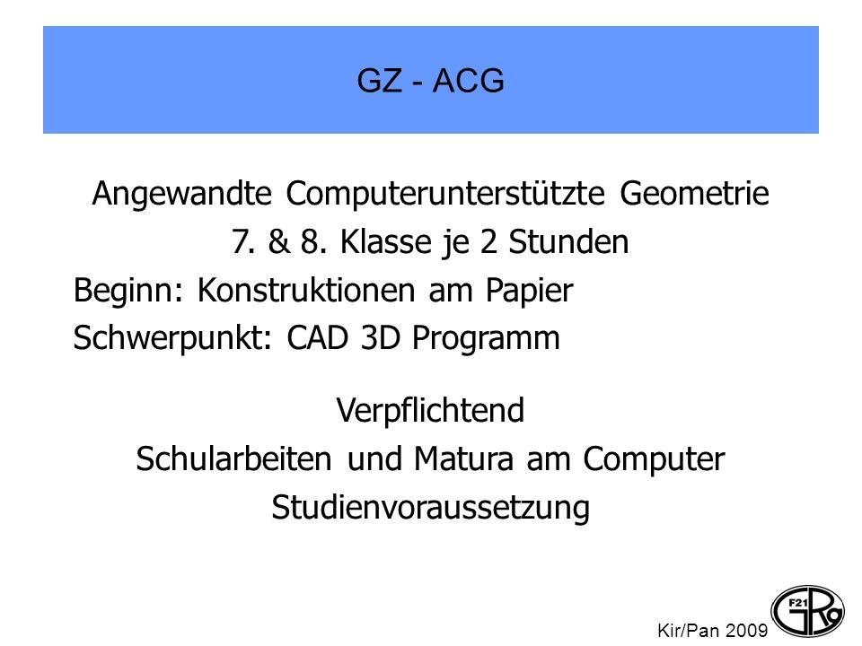 GZ - ACG Kir/Pan 2009 Angewandte Computerunterstützte Geometrie 7. & 8. Klasse je 2 Stunden Beginn: Konstruktionen am Papier Schwerpunkt: CAD 3D Progr