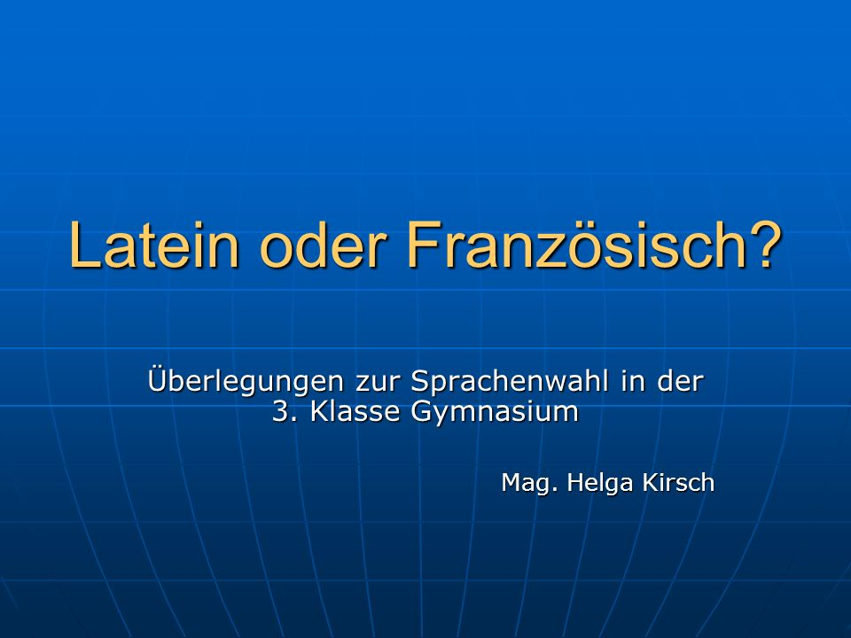 Latein oder Französisch? Überlegungen zur Sprachenwahl in der 3. Klasse Gymnasium Mag. Helga Kirsch