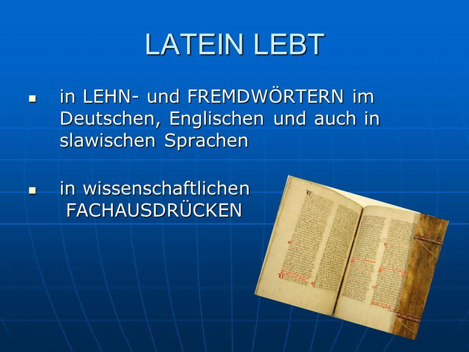 LATEIN LEBT in LEHN- und FREMDWÖRTERN im Deutschen, Englischen und auch in slawischen Sprachen in LEHN- und FREMDWÖRTERN im Deutschen, Englischen und