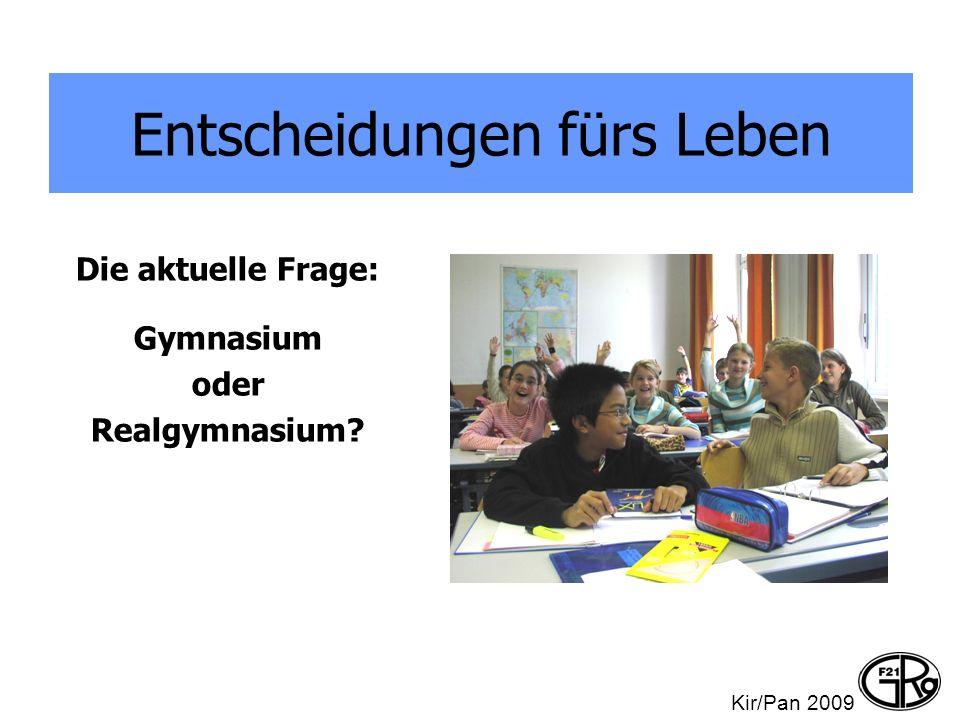 Entscheidungen fürs Leben Die aktuelle Frage: Gymnasium oder Realgymnasium? Kir/Pan 2009