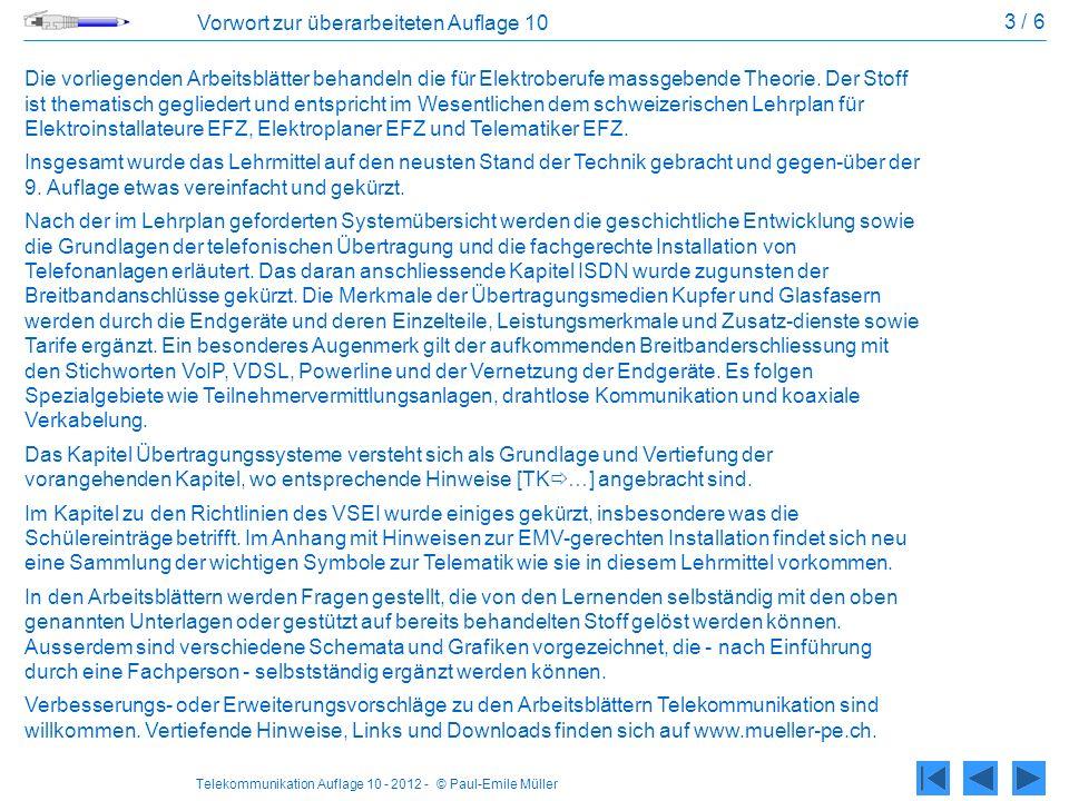 Telekommunikation Auflage 10 - 2012 - © Paul-Emile Müller 4 / 6 Vorwort zur überarbeiteten Auflage 10 Weitere Lehrmittel in diesem Verlag: - Lern-CD zu den Arbeitsblättern Telekommunikation - NIN-Arbeitsblätter zu den NIN COMPACT 2010 inklusive Lern-CD - Regeln der Technik für Montage-Elektrikern inklusive Lern-CD - MEZ Schablone inklusive Hülle mit nützlichen Hinweisen und Symbolen - Elektroteufel, Lernsoftware mit Prüfungsfragen zur LAP Vorwort zum Lehrerexemplar Das vorliegende Exemplar enthält die Lösungen zu den einzelnen Aufgaben.