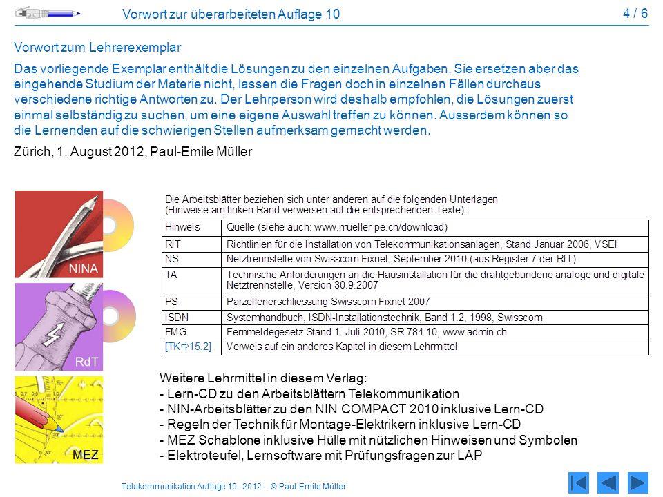 Telekommunikation Auflage 10 - 2012 - © Paul-Emile Müller 5 / 6 Inhaltsverzeichnis 1Sytemübersicht Elektrische Systeme1.1 Signalarten: Analog, binär, digital 1.2 Übertragungsmedien: Kupfer, Glas, Funk1.3 Automatisierungssysteme 1.4 IT-Systeme: Router, Switch, Server, PC…1.5 Systemkopplungen: LAN, WAN, VPN1.6 2Grundlagen der Telefonie Geschichtliches, Telefonische Übertragung2.1 Telefonspeisung: LB, ZB2.2 Grundfunktionen analog2.3 Begriffe aus der Akustik: Schall, Ton, Klang…2.4 Hörkurven: Hörbereiche, Lautstärke, SUVA2.5 Spannungen, Ströme, Versuche2.6 3Hauseinführung Teilnehmerverbindungen, Bezeichnungen3.1 Installationsbereiche, Netzabschluss NTP3.2 NTS, Unterirdischer Gebäudeanschluss3.3 Hausanschlusskasten3.4 Oberirdische Anschlussleitung3.5 Grobsicherung, Montage, Aufbau, Funktion3.6 Verbindungen zum Gebäude-PA3.7 Prinzipschema, Installationsplan3.8 3-Zimmer-Wohnung3.9 2½-Zimmerwohnung3.10 4ISDN Installationstechnik, Begriffe4.1 Merkmale, Schnittstellen, BRI, PRI4.2 Leitungslängen, Verkabelung, Prüfung4.3 Normalbetrieb, Notbetrieb4.5 Programmierung NT1+2ab4.6 5Endgeräte Blockschema, Hardware5.1 Leistungsmerkmale5.2 Telefax, Faxweiche, Notruf5.3 Teleguide, Publifon5.4 6Einzelteile und Zusatzgeräte Hörer, Rufwandler, Mikrofone6.1 Sprechgarnituren, Relais6.3 Starkstromrelais, Fernschalter6.4 Signalapparate, Wecker, Blitzlichtleuchte6.5 Wahlverfahren, Flüssig-Kristall-Anzeige6.6 Gebührenmelder6.7 Versuche6.8 7Installationsmaterial Cu Universelle Kommunikationsverkabelung7.1 Anforderungen an die Übertragungsstrecke7.2 Stecksysteme, T+T 83, RJ10 - RJ457.4 Stecksysteme, GG45, Tera, MCC 7.5 Kabel und Drähte7.6 Kabelübung 7.8 8Lichtwellenleiter Lichtausbreitung, Multimode, Singlemode8.1 LWL-Dämpfung.