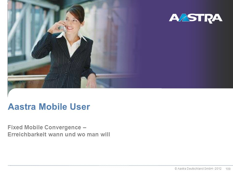 © Aastra Deutschland GmbH - 2012 109 Fixed Mobile Convergence – Erreichbarkeit wann und wo man will Aastra Mobile User