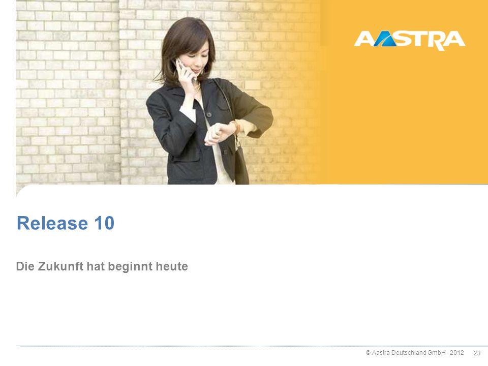 © Aastra Deutschland GmbH - 2012 23 Die Zukunft hat beginnt heute Release 10