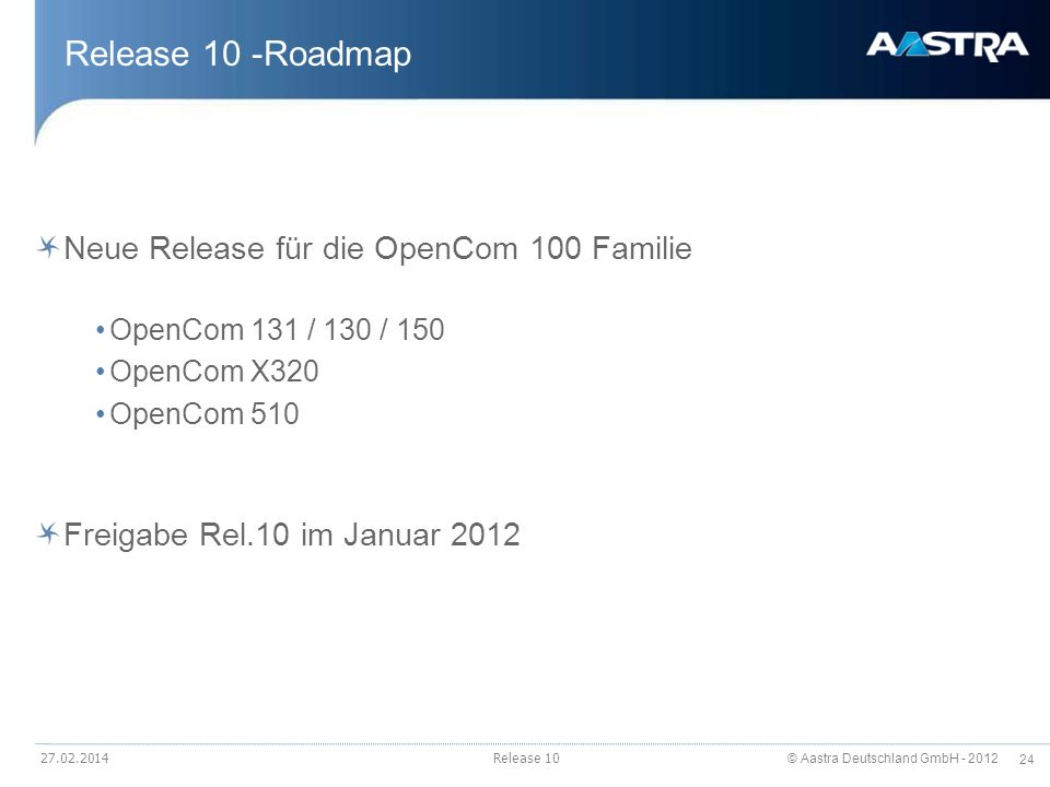 © Aastra Deutschland GmbH - 2012 24 27.02.2014Release 10 Release 10 -Roadmap Neue Release für die OpenCom 100 Familie OpenCom 131 / 130 / 150 OpenCom