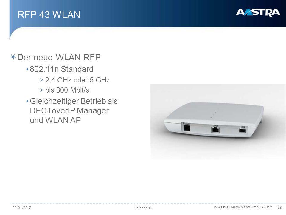 © Aastra Deutschland GmbH - 2012 38 RFP 43 WLAN Der neue WLAN RFP 802.11n Standard >2,4 GHz oder 5 GHz >bis 300 Mbit/s Gleichzeitiger Betrieb als DECT