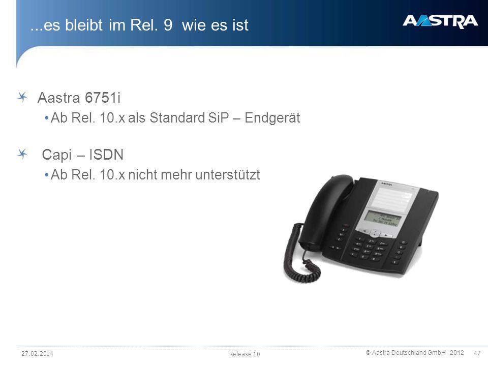 © Aastra Deutschland GmbH - 2012 47...es bleibt im Rel. 9 wie es ist Aastra 6751i Ab Rel. 10.x als Standard SiP – Endgerät Capi – ISDN Ab Rel. 10.x ni