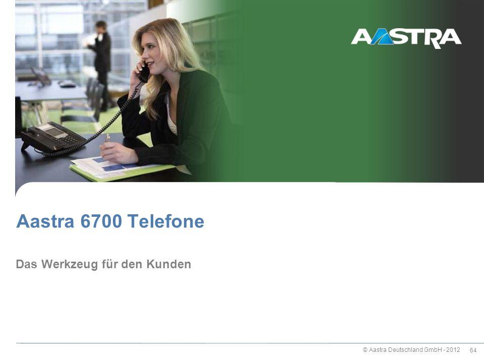 © Aastra Deutschland GmbH - 2012 64 Das Werkzeug für den Kunden Aastra 6700 Telefone