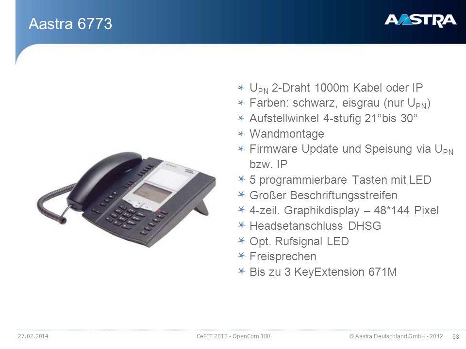 © Aastra Deutschland GmbH - 2012 68 27.02.2014 CeBIT 2012 - OpenCom 100 Aastra 6773 U PN 2-Draht 1000m Kabel oder IP Farben: schwarz, eisgrau (nur U P