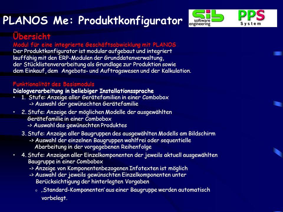 PLANOS Me: Produktkonfigurator Übersicht Modul für eine integrierte Geschäftsabwicklung mit PLANOS Der Produktkonfigurator ist modular aufgebaut und integriert lauffähig mit den ERP-Modulen der Grunddatenverwaltung, der Stücklistenverarbeitung als Grundlage zur Produktion sowie dem Einkauf, dem Angebots- und Auftragswesen und der Kalkulation.