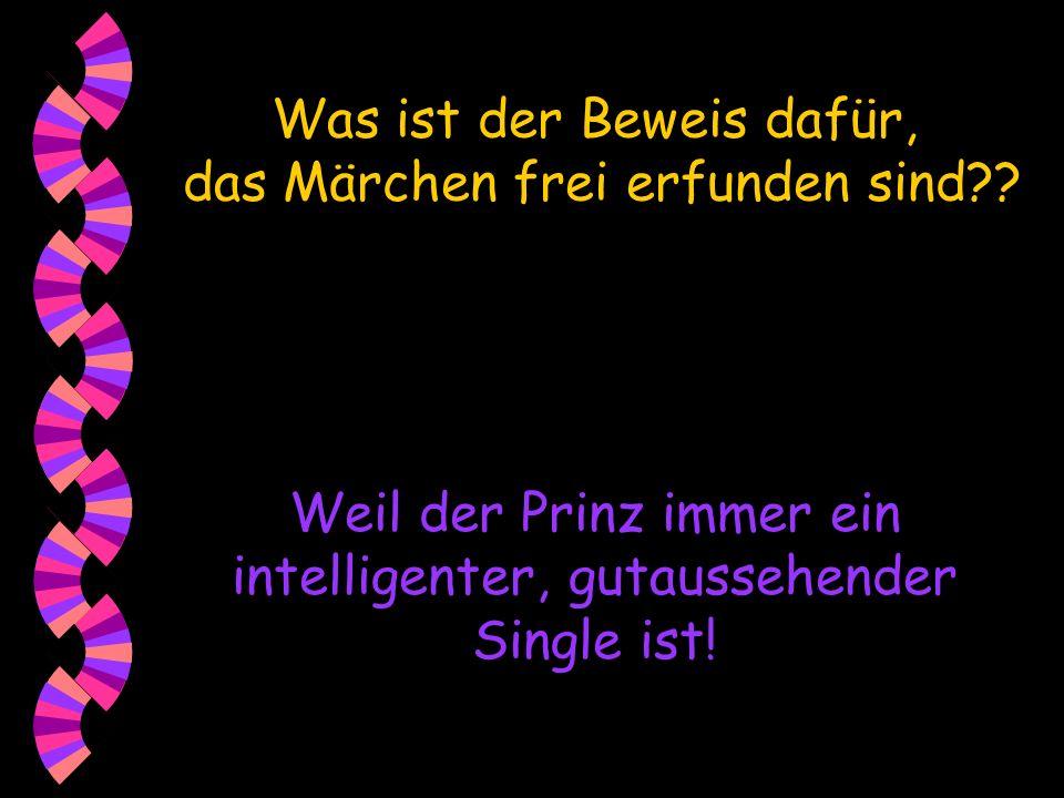 Was ist der Beweis dafür, das Märchen frei erfunden sind?? Weil der Prinz immer ein intelligenter, gutaussehender Single ist!