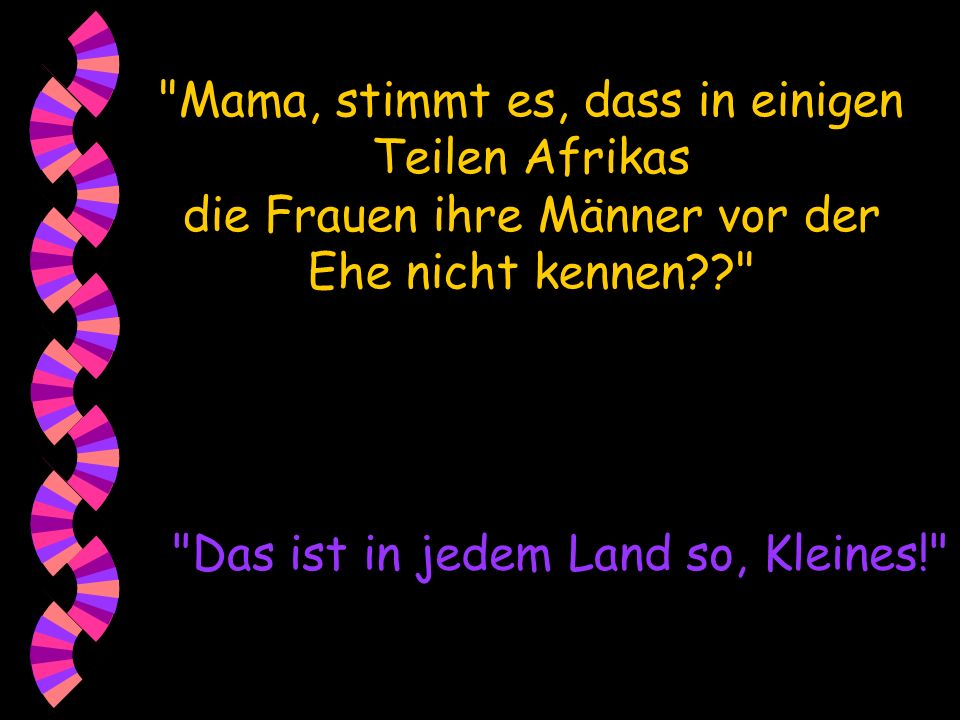 Mama, stimmt es, dass in einigen Teilen Afrikas die Frauen ihre Männer vor der Ehe nicht kennen?? Das ist in jedem Land so, Kleines!