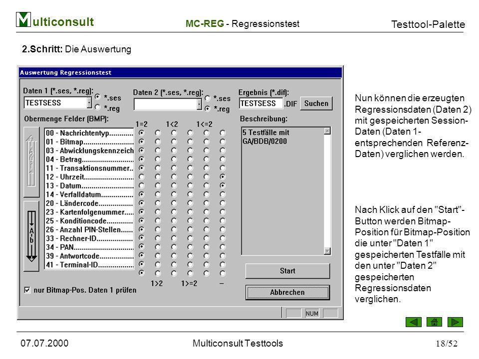 ulticonsult Testtool-Palette 07.07.2000Multiconsult Testtools18/52 2.Schritt: Die Auswertung Nun können die erzeugten Regressionsdaten (Daten 2) mit gespeicherten Session- Daten (Daten 1- entsprechenden Referenz- Daten) verglichen werden.