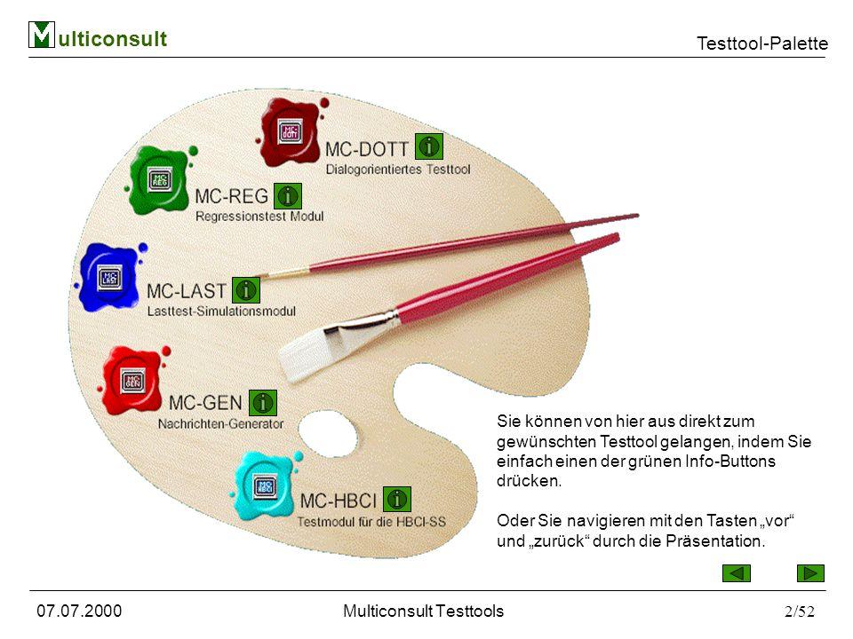 ulticonsult Testtool-Palette 07.07.2000Multiconsult Testtools3/52 Die Tools sind auf einander abgestimmt,so können die Nachrichten, die Sie mit MC-DOTT erzeugen sowohl als Regressionsdaten im Modul MC-REG als auch als Lasttestsequenz für unser Modul MC-LAST verwendet werden.