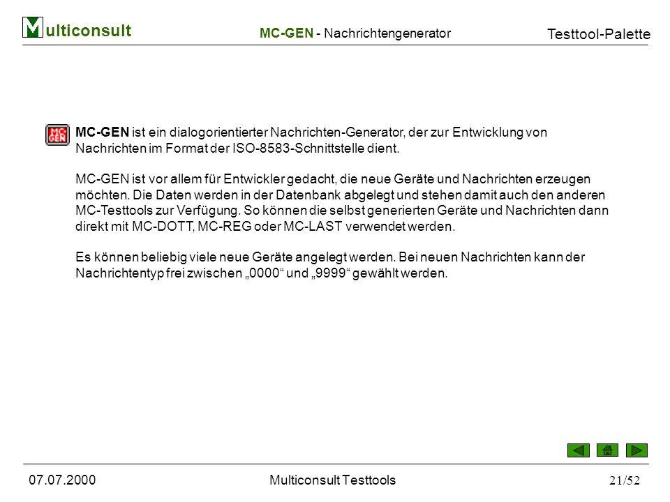 ulticonsult Testtool-Palette 07.07.2000Multiconsult Testtools21/52 MC-GEN ist ein dialogorientierter Nachrichten-Generator, der zur Entwicklung von Nachrichten im Format der ISO-8583-Schnittstelle dient.