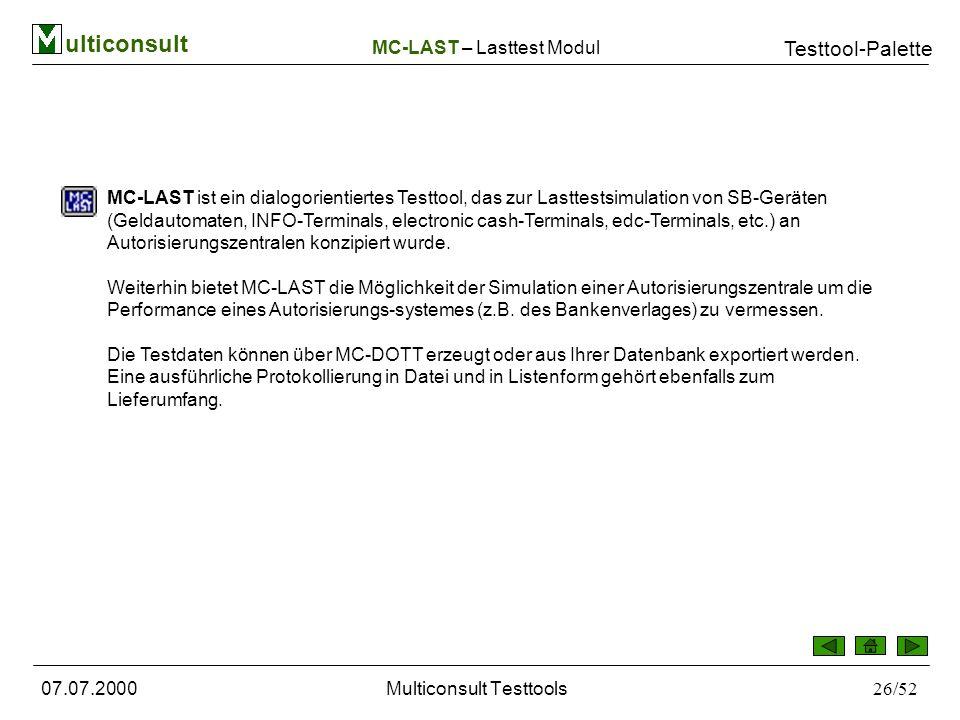 ulticonsult Testtool-Palette 07.07.2000Multiconsult Testtools26/52 MC-LAST ist ein dialogorientiertes Testtool, das zur Lasttestsimulation von SB-Geräten (Geldautomaten, INFO-Terminals, electronic cash-Terminals, edc-Terminals, etc.) an Autorisierungszentralen konzipiert wurde.