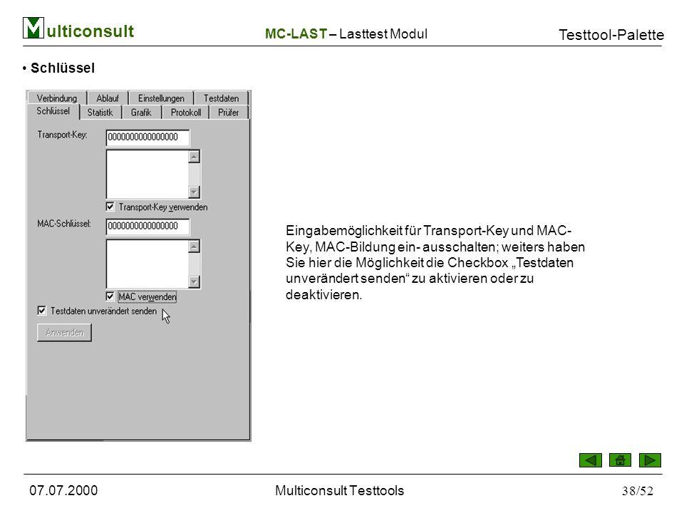 ulticonsult Testtool-Palette 07.07.2000Multiconsult Testtools38/52 Schlüssel Eingabemöglichkeit für Transport-Key und MAC- Key, MAC-Bildung ein- ausschalten; weiters haben Sie hier die Möglichkeit die Checkbox Testdaten unverändert senden zu aktivieren oder zu deaktivieren.