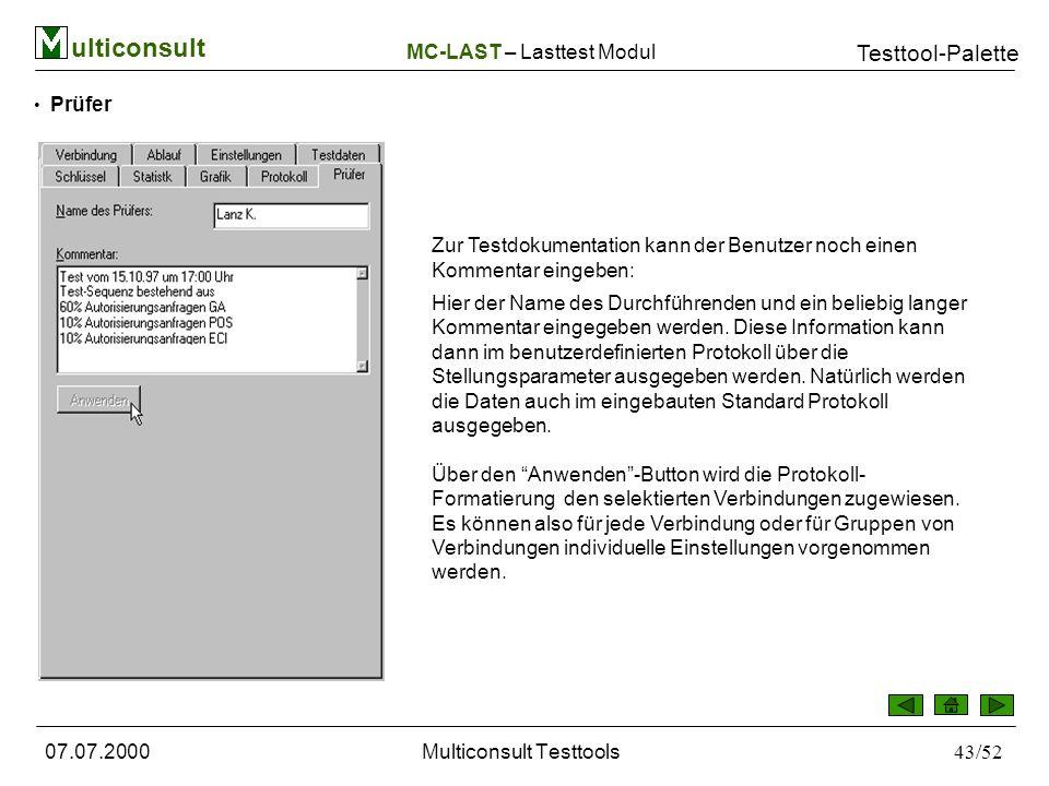 ulticonsult Testtool-Palette 07.07.2000Multiconsult Testtools43/52 Prüfer Zur Testdokumentation kann der Benutzer noch einen Kommentar eingeben: Hier der Name des Durchführenden und ein beliebig langer Kommentar eingegeben werden.