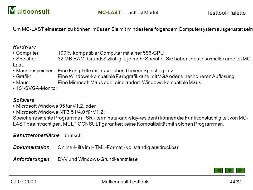 ulticonsult Testtool-Palette 07.07.2000Multiconsult Testtools44/52 Um MC-LAST einsetzen zu können, müssen Sie mit mindestens folgendem Computersystem ausgerüstet sein: Hardware Computer: 100 % kompatibler Computer mit einer 586-CPU Speicher: 32 MB RAM; Grundsätzlich gilt: je mehr Speicher Sie haben, desto schneller arbeitet MC- Last.