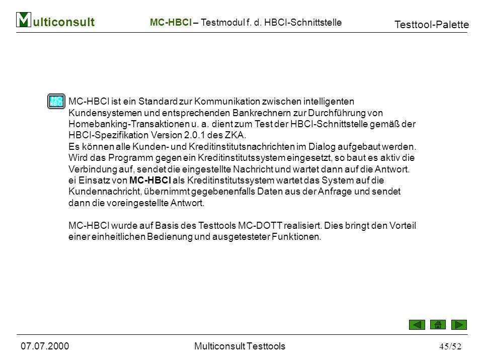 ulticonsult Testtool-Palette 07.07.2000Multiconsult Testtools45/52 MC-HBCI ist ein Standard zur Kommunikation zwischen intelligenten Kundensystemen und entsprechenden Bankrechnern zur Durchführung von Homebanking-Transaktionen u.