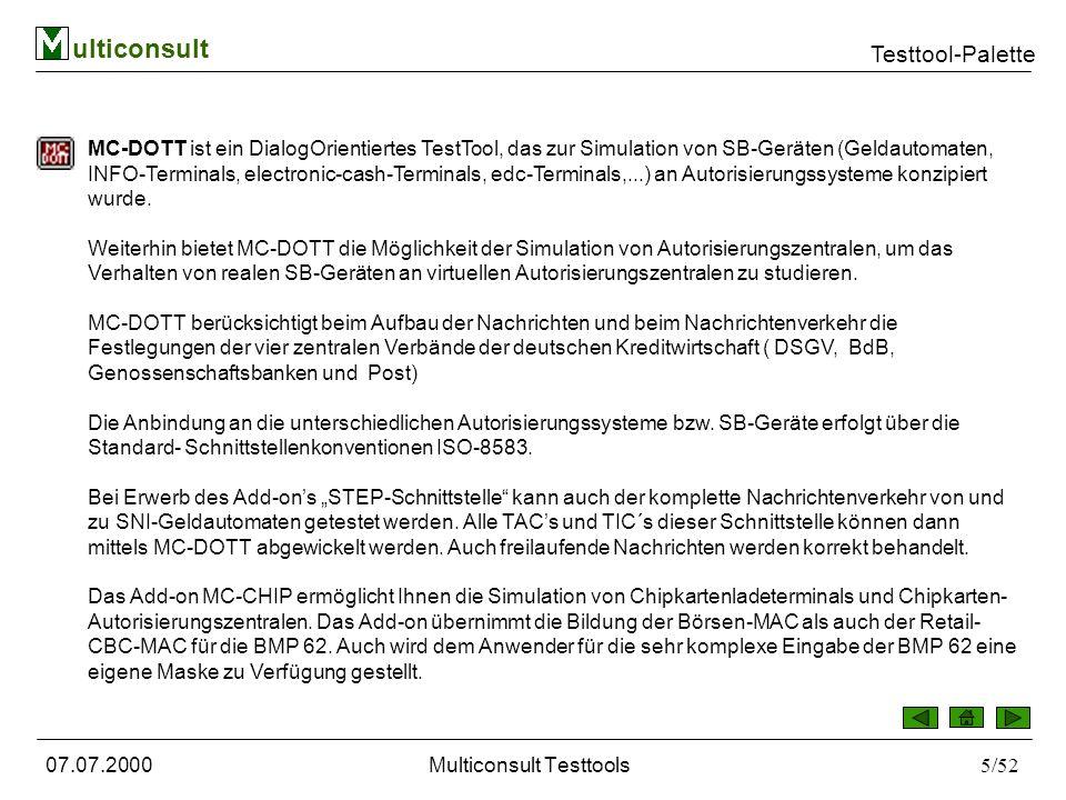 ulticonsult Testtool-Palette 07.07.2000Multiconsult Testtools5/52 MC-DOTT ist ein DialogOrientiertes TestTool, das zur Simulation von SB-Geräten (Geldautomaten, INFO-Terminals, electronic-cash-Terminals, edc-Terminals,...) an Autorisierungssysteme konzipiert wurde.