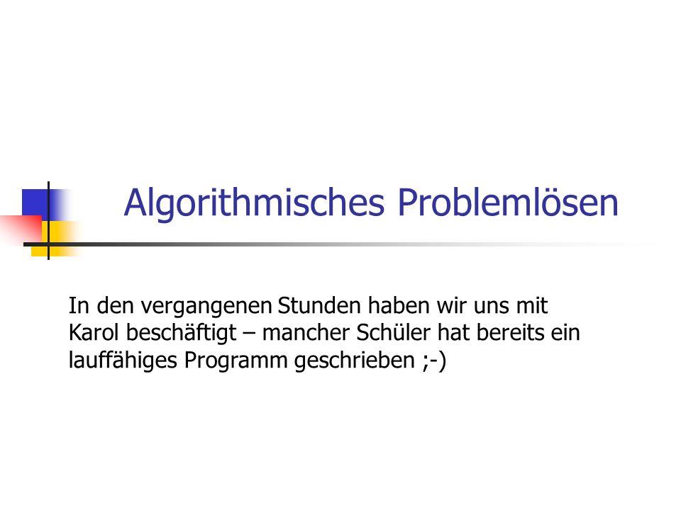 Algorithmisches Problemlösen In den vergangenen Stunden haben wir uns mit Karol beschäftigt – mancher Schüler hat bereits ein lauffähiges Programm ges