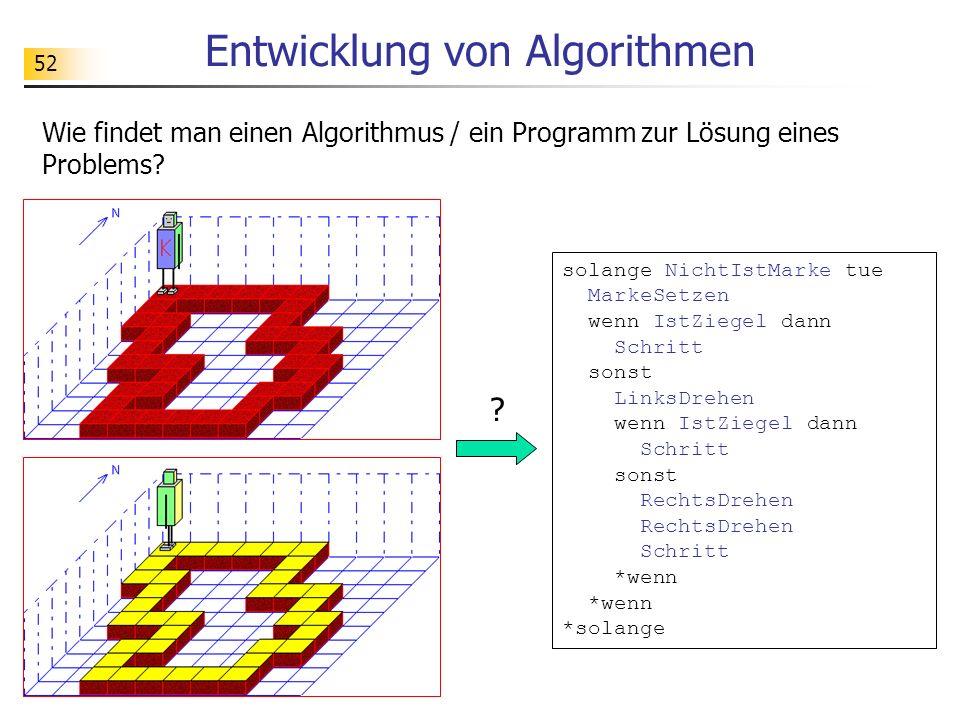 52 Entwicklung von Algorithmen Wie findet man einen Algorithmus / ein Programm zur Lösung eines Problems? solange NichtIstMarke tue MarkeSetzen wenn I
