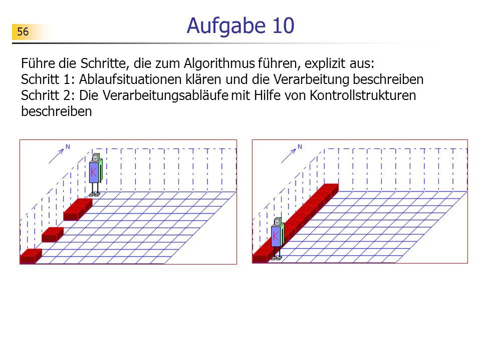 56 Aufgabe 10 Führe die Schritte, die zum Algorithmus führen, explizit aus: Schritt 1: Ablaufsituationen klären und die Verarbeitung beschreiben Schri