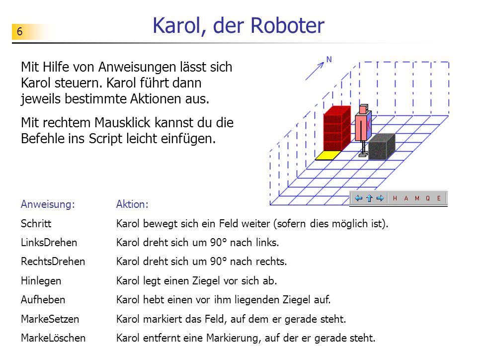 6 Karol, der Roboter Mit Hilfe von Anweisungen lässt sich Karol steuern. Karol führt dann jeweils bestimmte Aktionen aus. Mit rechtem Mausklick kannst