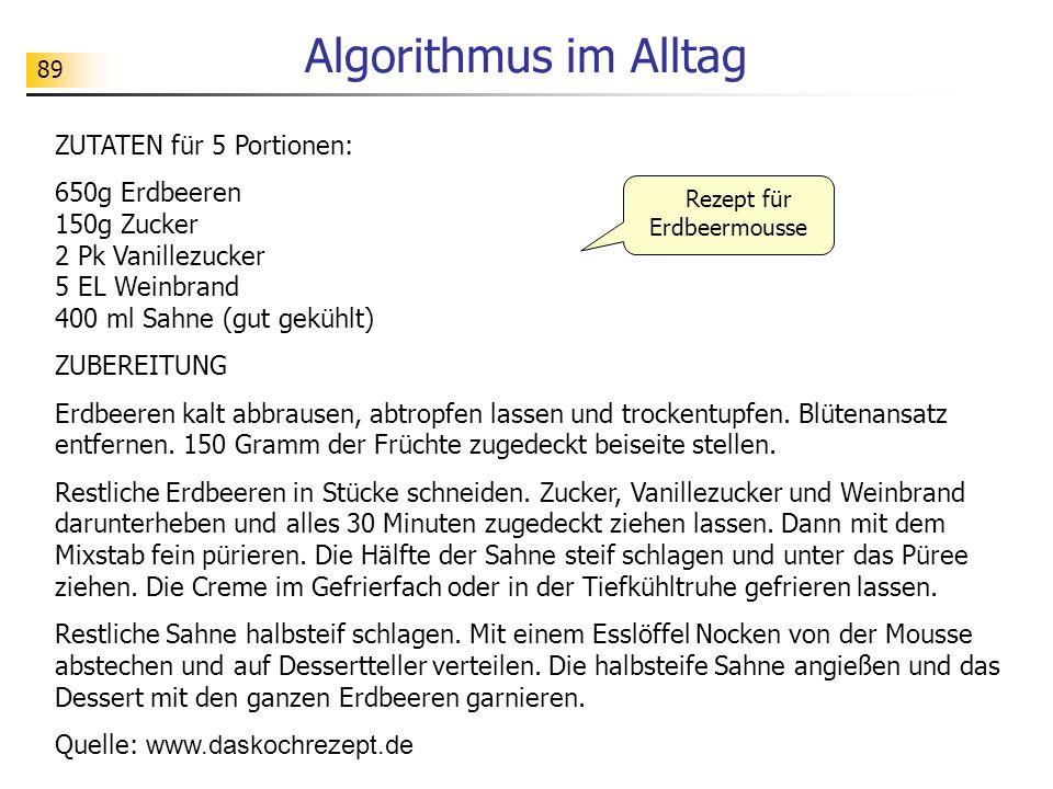 89 Algorithmus im Alltag ZUTATEN für 5 Portionen: 650g Erdbeeren 150g Zucker 2 Pk Vanillezucker 5 EL Weinbrand 400 ml Sahne (gut gekühlt) ZUBEREITUNG