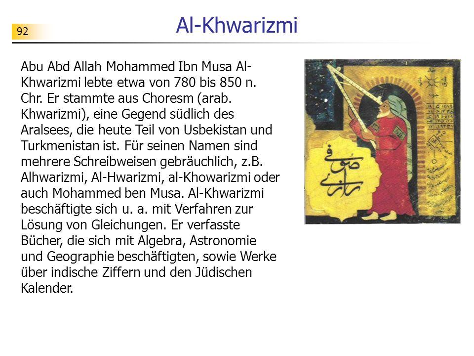 92 Al-Khwarizmi Abu Abd Allah Mohammed Ibn Musa Al- Khwarizmi lebte etwa von 780 bis 850 n. Chr. Er stammte aus Choresm (arab. Khwarizmi), eine Gegend