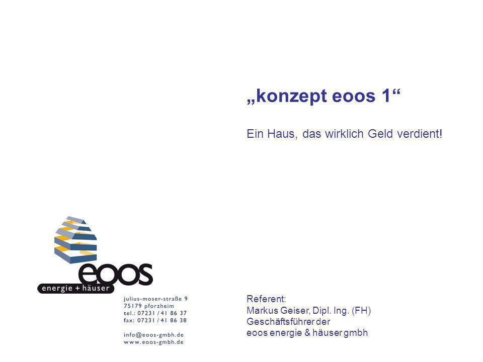 konzept eoos 1 Ein Haus, das wirklich Geld verdient! Referent: Markus Geiser, Dipl. Ing. (FH) Geschäftsführer der eoos energie & häuser gmbh