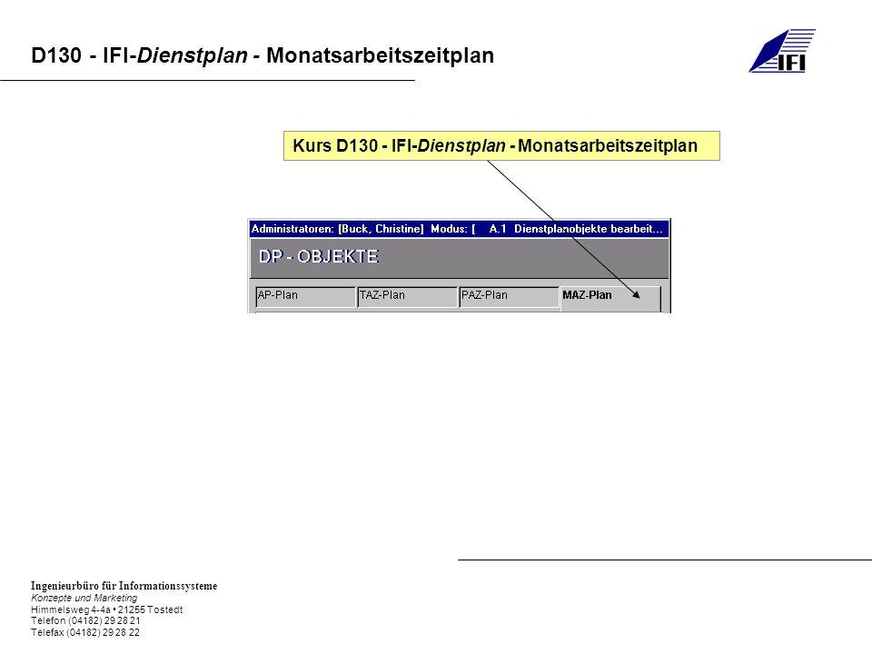 Ingenieurbüro für Informationssysteme Konzepte und Marketing Himmelsweg 4-4a 21255 Tostedt Telefon (04182) 29 28 21 Telefax (04182) 29 28 22 D130 - IFI-Dienstplan - Monatsarbeitszeitplan D130.0IFI-DP Grundlagen D130.1IFI-DP Dienstplanobjekte D130.2IFI-DP Monatsarbeitszeitplan anlegen D130.3IFI-DP Monatsarbeitszeitplan bearbeiten D130.4IFI-DP erweiterte Dienstplan-Informationen D130.5IFI-DP Zeitinformationen im Dienstplan