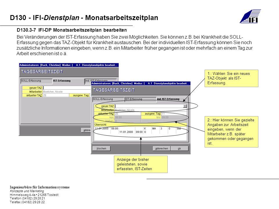 Ingenieurbüro für Informationssysteme Konzepte und Marketing Himmelsweg 4-4a 21255 Tostedt Telefon (04182) 29 28 21 Telefax (04182) 29 28 22 D130 - IFI-Dienstplan - Monatsarbeitszeitplan D130.3-7 IFI-DP Monatsarbeitszeitplan bearbeiten Bei Veränderungen der IST-Erfassung haben Sie zwei Möglichkeiten.