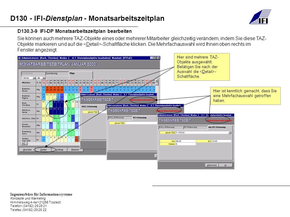 Ingenieurbüro für Informationssysteme Konzepte und Marketing Himmelsweg 4-4a 21255 Tostedt Telefon (04182) 29 28 21 Telefax (04182) 29 28 22 D130 - IFI-Dienstplan - Monatsarbeitszeitplan D130.3-9 IFI-DP Monatsarbeitszeitplan bearbeiten Sie können auch mehrere TAZ-Objekte eines oder mehrerer Mitarbeiter gleichzeitig verändern, indem Sie diese TAZ- Objekte markieren und auf die -Schaltfläche klicken.