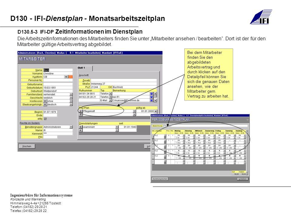 Ingenieurbüro für Informationssysteme Konzepte und Marketing Himmelsweg 4-4a 21255 Tostedt Telefon (04182) 29 28 21 Telefax (04182) 29 28 22 D130 - IFI-Dienstplan - Monatsarbeitszeitplan D130.5-3 IFI-DP Zeitinformationen im Dienstplan Die Arbeitszeitinformationen des Mitarbeiters finden Sie unter Mitarbeiter ansehen / bearbeiten.