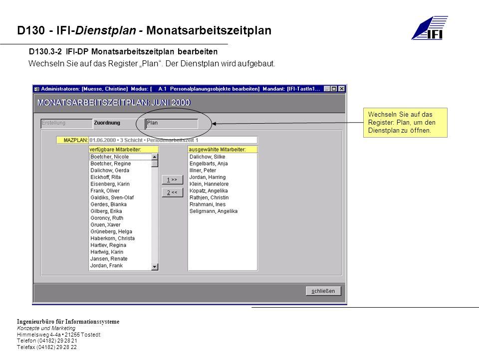 Ingenieurbüro für Informationssysteme Konzepte und Marketing Himmelsweg 4-4a 21255 Tostedt Telefon (04182) 29 28 21 Telefax (04182) 29 28 22 D130 - IFI-Dienstplan - Monatsarbeitszeitplan D130.5-1 IFI-DP Zeitinformationen im Dienstplan In der nächsten Spalte stehen die Ist-Stunden, die der Mitarbeiter geleistet hat.