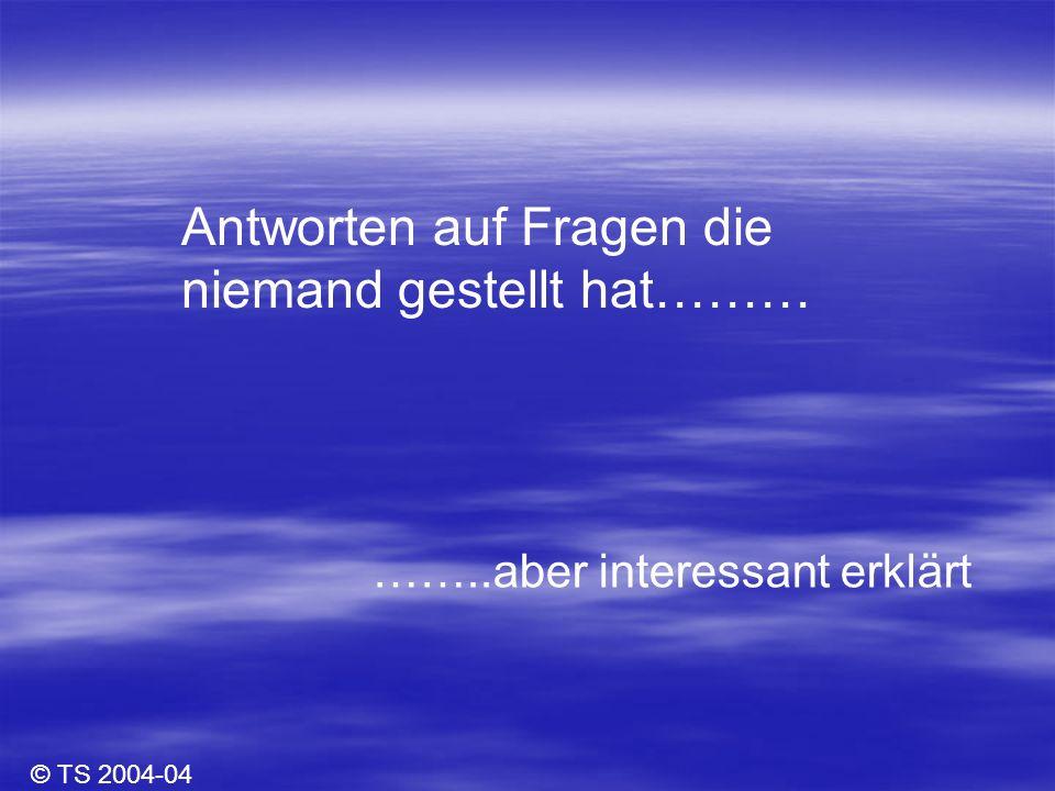 Antworten auf Fragen die niemand gestellt hat……… ……..aber interessant erklärt © TS 2004-04