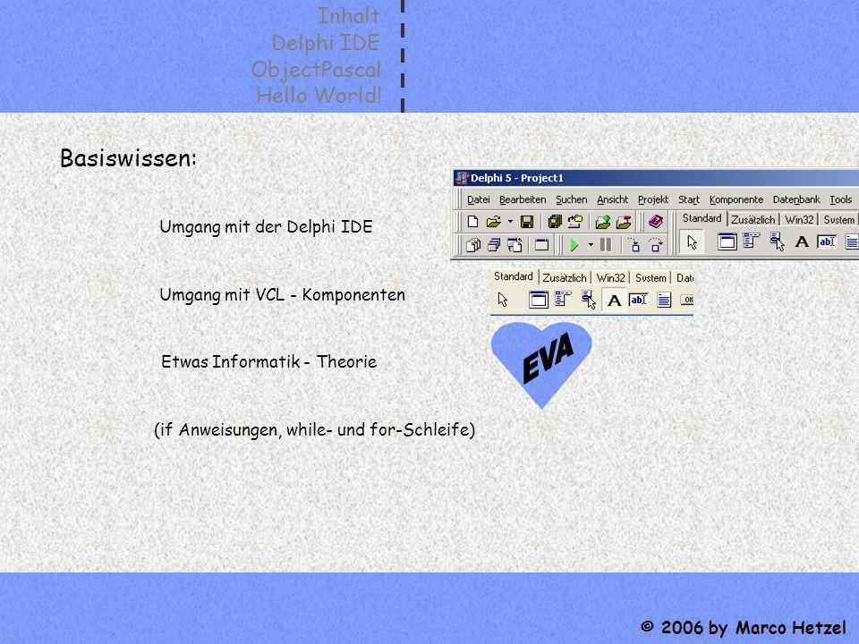 Inhalt Delphi IDE ObjectPascal Hello World! © 2006 by Marco Hetzel Basiswissen: Umgang mit der Delphi IDE Umgang mit VCL - Komponenten (if Anweisungen