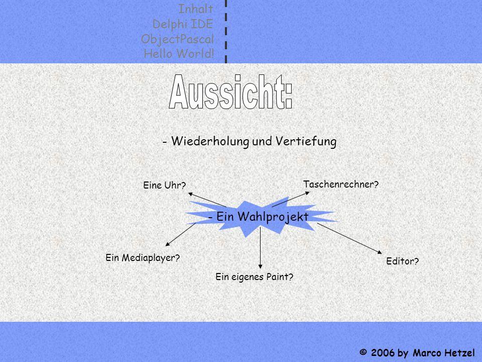 Inhalt Delphi IDE ObjectPascal Hello World! © 2006 by Marco Hetzel - Wiederholung und Vertiefung - Ein Wahlprojekt Taschenrechner? Editor? Ein Mediapl