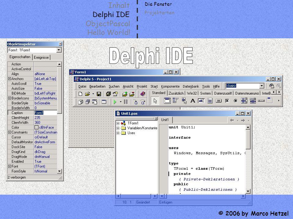 Inhalt Delphi IDE ObjectPascal Hello World! © 2006 by Marco Hetzel Die Fenster Projektarten