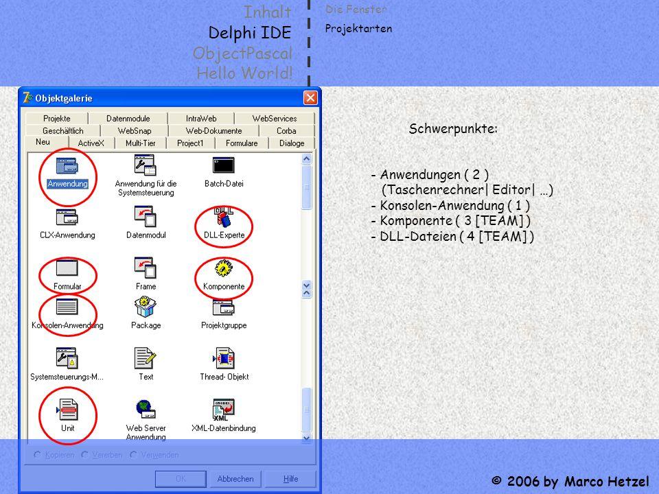Inhalt Delphi IDE ObjectPascal Hello World! © 2006 by Marco Hetzel Die Fenster Projektarten Schwerpunkte: - Anwendungen ( 2 ) (Taschenrechner| Editor|